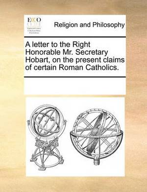 A Letter to the Right Honorable Mr. Secretary Hobart, on the Present Claims of Certain Roman Catholics.