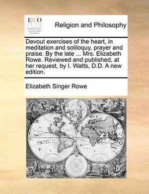 Devout Exercises of the Heart, in Meditation and Soliloquy, Prayer and Praise. by the Late ... Mrs. Elizabeth Rowe. Reviewed and Published, at Her Request, by I. Watts, D.D. a New Edition.