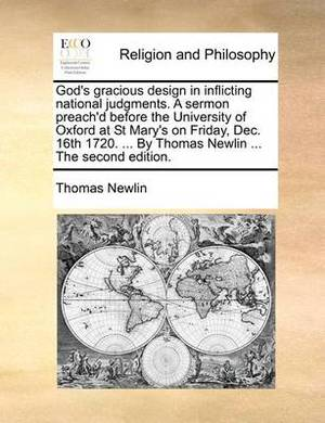 God's Gracious Design in Inflicting National Judgments. a Sermon Preach'd Before the University of Oxford at St Mary's on Friday, Dec. 16th 1720. ... by Thomas Newlin ... the Second Edition.