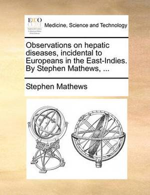 Observations on Hepatic Diseases, Incidental to Europeans in the East-Indies. by Stephen Mathews, ...