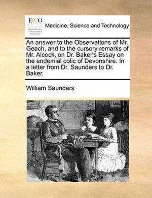 An Answer to the Observations of Mr. Geach, and to the Cursory Remarks of Mr. Alcock, on Dr. Baker's Essay on the Endemial Colic of Devonshire. in a Letter from Dr. Saunders to Dr. Baker