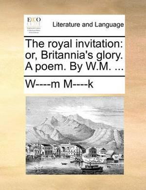 The Royal Invitation: Or, Britannia's Glory. a Poem. by W.M. ...