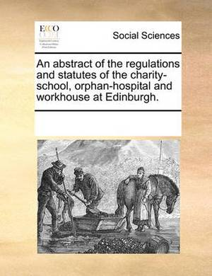 An Abstract of the Regulations and Statutes of the Charity-School, Orphan-Hospital and Workhouse at Edinburgh.