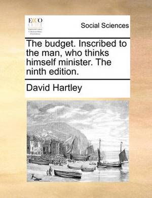 The Budget. Inscribed to the Man, Who Thinks Himself Minister. the Ninth Edition.