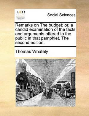 Remarks on the Budget; Or, a Candid Examination of the Facts and Arguments Offered to the Public in That Pamphlet. the Second Edition.