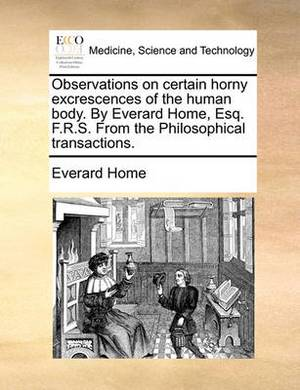 Observations on Certain Horny Excrescences of the Human Body. by Everard Home, Esq. F.R.S. from the Philosophical Transactions.