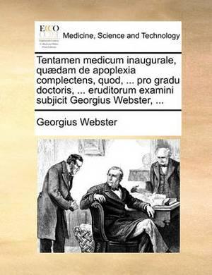 Tentamen Medicum Inaugurale, Qudam de Apoplexia Complectens, Quod, ... Pro Gradu Doctoris, ... Eruditorum Examini Subjicit Georgius Webster, ...