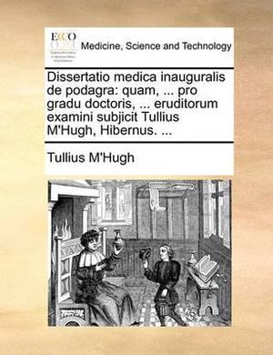 Dissertatio Medica Inauguralis de Podagra: Quam, ... Pro Gradu Doctoris, ... Eruditorum Examini Subjicit Tullius M'Hugh, Hibernus. ...