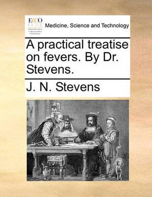 A Practical Treatise on Fevers. by Dr. Stevens.