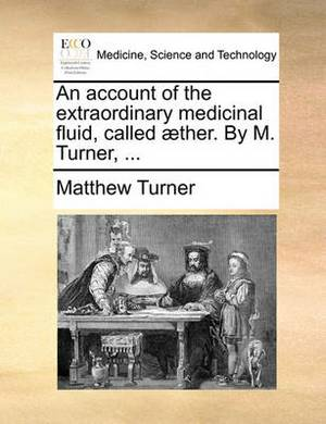 An Account of the Extraordinary Medicinal Fluid, Called Ther. by M. Turner, ...