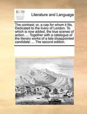 The Contrast; Or, a Cap for Whom It Fits. Dedicated to the Livery of London. to Which Is Now Added, the True Scenes of Action. ... Together with a Catalogue of the Literary Works of a Late Disappointed Candidate; ... the Second Edition.