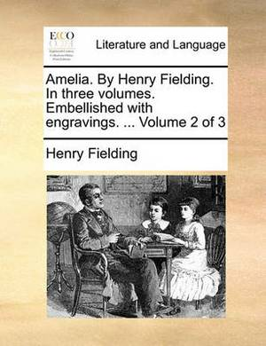 Amelia. by Henry Fielding. in Three Volumes. Embellished with Engravings. ... Volume 2 of 3