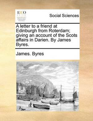 A Letter to a Friend at Edinburgh from Roterdam; Giving an Account of the Scots Affairs in Darien. by James Byres.