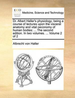 Dr. Albert Haller's Physiology; Being a Course of Lectures Upon the Visceral Anatomy and Vital Oeconomy of Human Bodies: The Second Edition. in Two Volumes. ... Volume 2 of 2