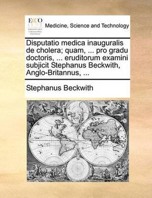 Disputatio Medica Inauguralis de Cholera; Quam, ... Pro Gradu Doctoris, ... Eruditorum Examini Subjicit Stephanus Beckwith, Anglo-Britannus, ...