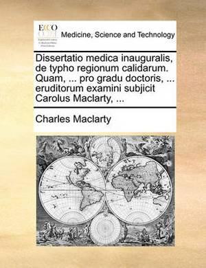 Dissertatio Medica Inauguralis, de Typho Regionum Calidarum. Quam, ... Pro Gradu Doctoris, ... Eruditorum Examini Subjicit Carolus Maclarty, ...