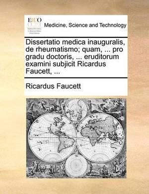 Dissertatio Medica Inauguralis, de Rheumatismo; Quam, ... Pro Gradu Doctoris, ... Eruditorum Examini Subjicit Ricardus Faucett, ...