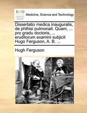 Dissertatio Medica Inauguralis, de Phthisi Pulmonali. Quam, ... Pro Gradu Doctoris, ... Eruditorum Examini Subjicit Hugo Ferguson, A. B. ...