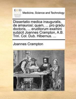 Dissertatio Medica Inauguralis, de Amaurosi; Quam, ... Pro Gradu Doctoris, ... Eruditorum Examini Subjicit Joannes Crampton, A.B. Trin. Col. Dub. Hibernus. ...