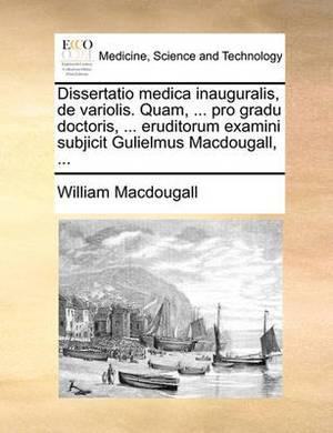 Dissertatio Medica Inauguralis, de Variolis. Quam, ... Pro Gradu Doctoris, ... Eruditorum Examini Subjicit Gulielmus Macdougall, ...