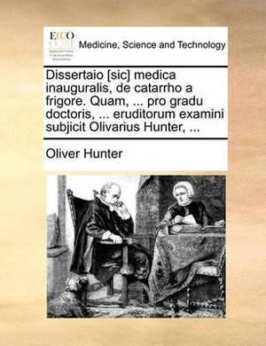 Dissertaio [Sic] Medica Inauguralis, de Catarrho a Frigore. Quam, ... Pro Gradu Doctoris, ... Eruditorum Examini Subjicit Olivarius Hunter, ...