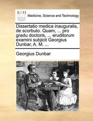 Dissertatio Medica Inauguralis, de Scorbuto. Quam, ... Pro Gradu Doctoris, ... Eruditorum Examini Subjicit Georgius Dunbar, A. M. ...