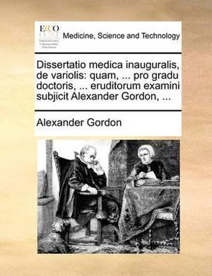 Dissertatio Medica Inauguralis, de Variolis: Quam, ... Pro Gradu Doctoris, ... Eruditorum Examini Subjicit Alexander Gordon, ...