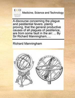 A Discourse Concerning the Plague and Pestilential Fevers: Plainly Proving, That the General Productive Causes of All Plagues of Pestilence, Are from Some Fault in the Air: ... by Sir Richard Manningham, ...