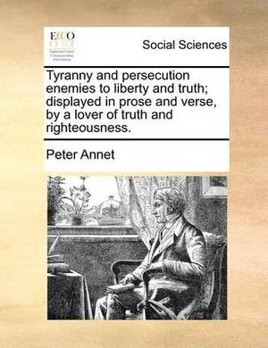 Tyranny and Persecution Enemies to Liberty and Truth; Displayed in Prose and Verse, by a Lover of Truth and Righteousness.