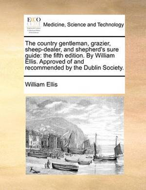 The Country Gentleman, Grazier, Sheep-Dealer, and Shepherd's Sure Guide: The Fifth Edition. by William Ellis. Approved of and Recommended by the Dublin Society.