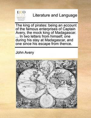 The King of Pirates: Being an Account of the Famous Enterprises of Captain Avery, the Mock King of Madagascar. ... in Two Letters from Himself; One During His Stay at Madagascar, and One Since His Escape from Thence.