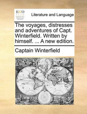 The Voyages, Distresses and Adventures of Capt. Winterfield. Written by Himself. ... a New Edition