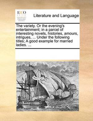The Variety. or the Evening's Entertainment; In a Parcel of Interesting Novels, Histories, Amours, Intrigues, ... Under the Following Titles; A Good Example for Married Ladies. ...