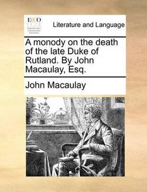 A Monody on the Death of the Late Duke of Rutland. by John Macaulay, Esq.