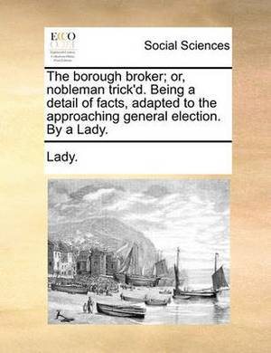 The Borough Broker; Or, Nobleman Trick'd. Being a Detail of Facts, Adapted to the Approaching General Election. by a Lady.