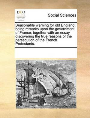 Seasonable Warning for Old England; Being Remarks Upon the Government of France; Together with an Essay Discovering the True Reasons of the Persecution of the French Protestants.
