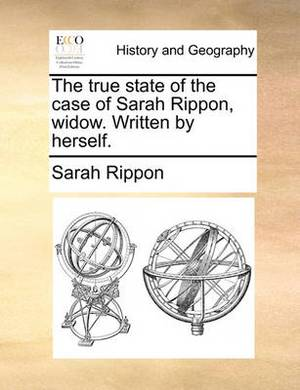 The True State of the Case of Sarah Rippon, Widow. Written by Herself.