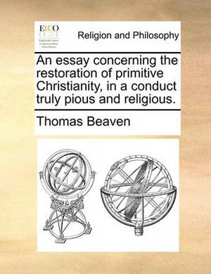 An Essay Concerning the Restoration of Primitive Christianity, in a Conduct Truly Pious and Religious.