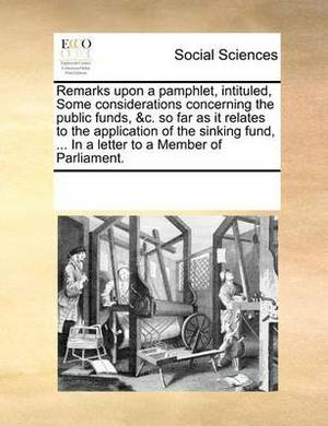Remarks Upon a Pamphlet, Intituled, Some Considerations Concerning the Public Funds, &C. So Far as It Relates to the Application of the Sinking Fund, ... in a Letter to a Member of Parliament.