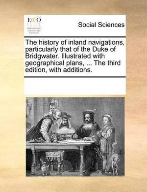 The History of Inland Navigations, Particularly That of the Duke of Bridgwater. Illustrated with Geographical Plans, ... the Third Edition, with Additions.