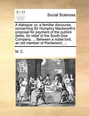 A Dialogue: Or, a Familiar Discourse, Concerning Sir Humphry Mackworth's Proposal for Payment of the Publick Debts, for Relief of the South-Sea Company, ... Between a Noble Lord, an Old Member of Parliament, ...