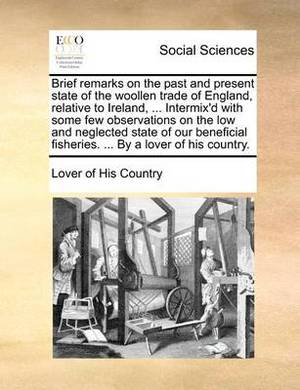 Brief Remarks on the Past and Present State of the Woollen Trade of England, Relative to Ireland, ... Intermix'd with Some Few Observations on the Low and Neglected State of Our Beneficial Fisheries. ... by a Lover of His Country.