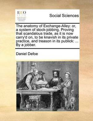 The Anatomy of Exchange-Alley: Or, a System of Stock-Jobbing. Proving That Scandalous Trade, as It Is Now Carry'd On, to Be Knavish in Its Private Practice, and Treason in Its Publick: ... by a Jobber.