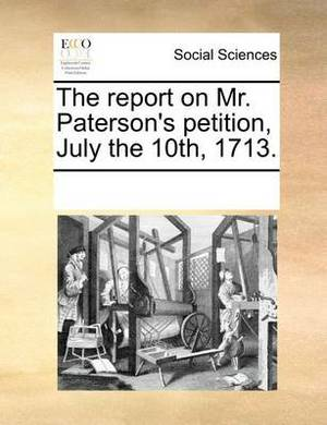 The Report on Mr. Paterson's Petition, July the 10th, 1713.