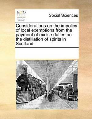 Considerations on the Impolicy of Local Exemptions from the Payment of Excise Duties on the Distillation of Spirits in Scotland.