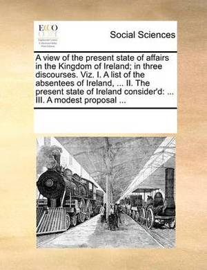 A View of the Present State of Affairs in the Kingdom of Ireland; In Three Discourses. Viz. I. a List of the Absentees of Ireland, ... II. the Present State of Ireland Consider'd: III. a Modest Proposal ...