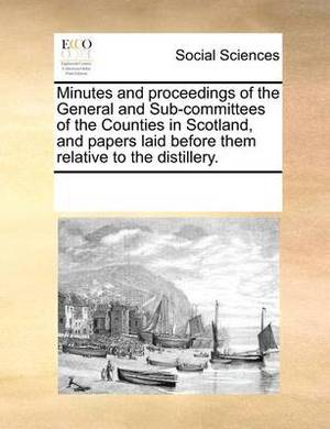 Minutes and Proceedings of the General and Sub-Committees of the Counties in Scotland, and Papers Laid Before Them Relative to the Distillery.