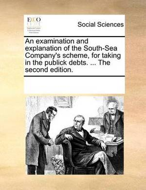 An Examination and Explanation of the South-Sea Company's Scheme, for Taking in the Publick Debts. ... the Second Edition.
