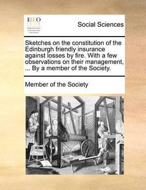 Sketches on the Constitution of the Edinburgh Friendly Insurance Against Losses by Fire. with a Few Observations on Their Management, ... by a Member of the Society