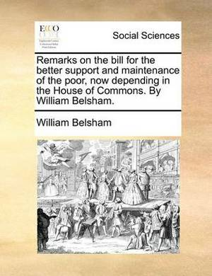 Remarks on the Bill for the Better Support and Maintenance of the Poor, Now Depending in the House of Commons. by William Belsham